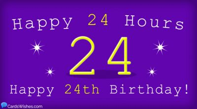 Happy 24 hours! Happy 24th Birthday!