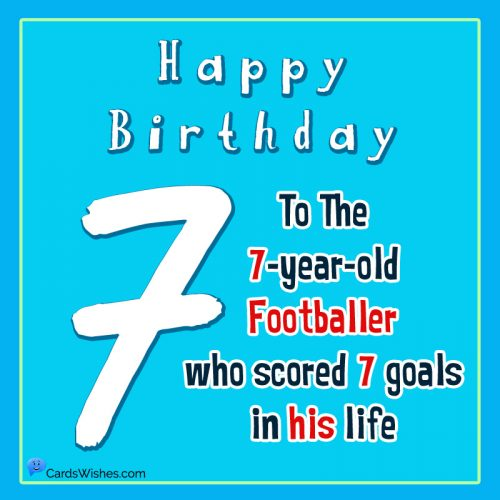 Happy Birthday to the 7-year-old footballer who scored 7 goals in his life.