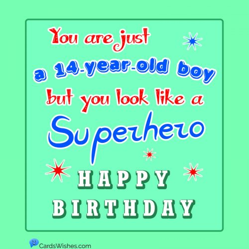 You are just a 14-year-old boy, but you look like a superhero. HAPPY BIRTHDAY!