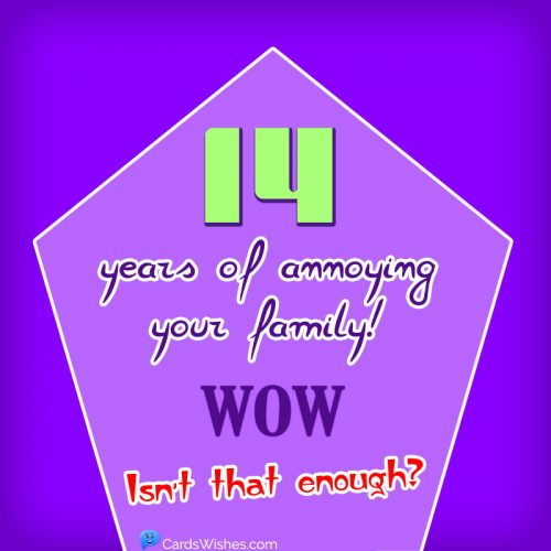Fourteen years of annoying your family! WOW! Isn't that enough?