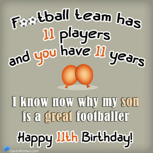 Football team has 11 players and you have 11 years! I know now why my son is a great footballer. Happy 11th Birthday!