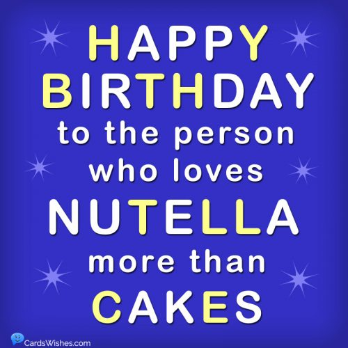 Happy Birthday to the person who loves Nutella more than cakes.