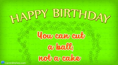Happy Birthday! You can cut a ball, not a cake.