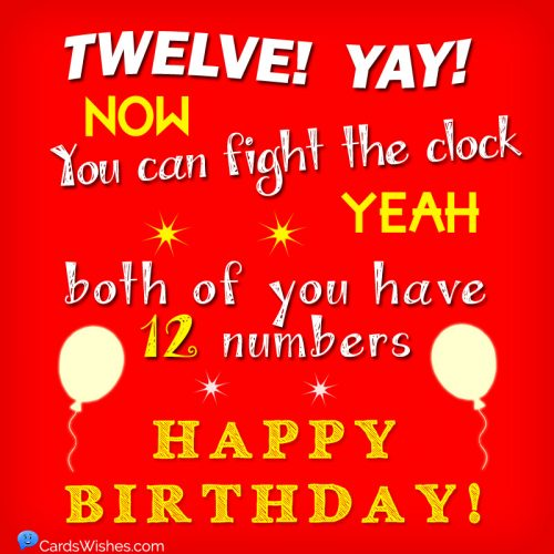 TWELVE! Yay! Now, you can fight the clock. Yes, both of you have twelve numbers. Happy Birthday!