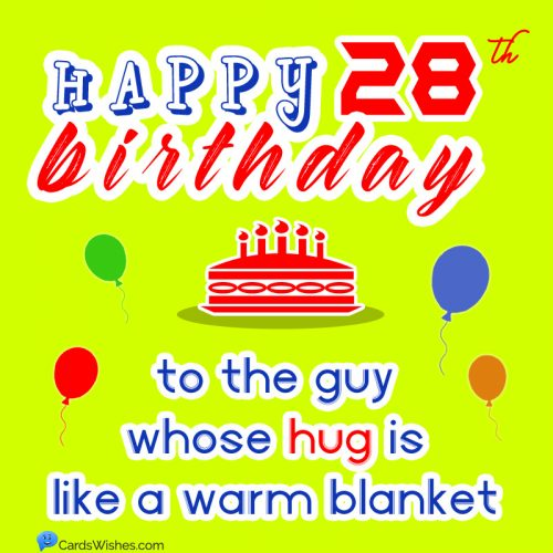 Happy Birthday to the guy whose hug is like a warm blanket.