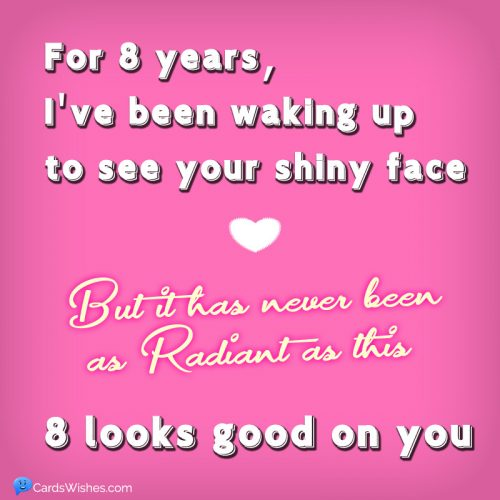 For 8 years, I've been waking up to see your shiny face, but it has never been as radiant as this. 8 looks good on you.