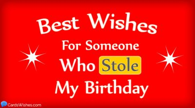 Best wishes for someone who stole my birthday.