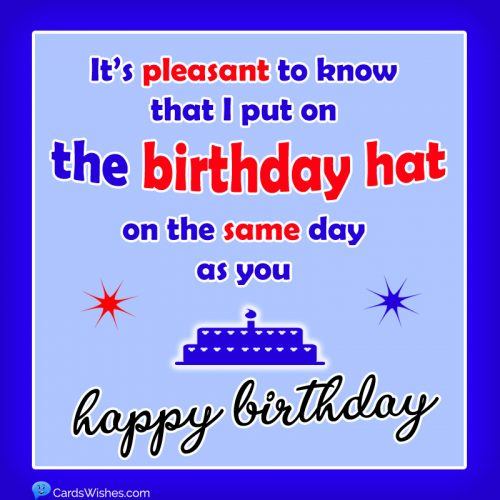 It's pleasant to know that I put on the birthday hat on the same day as you. Happy Birthday!