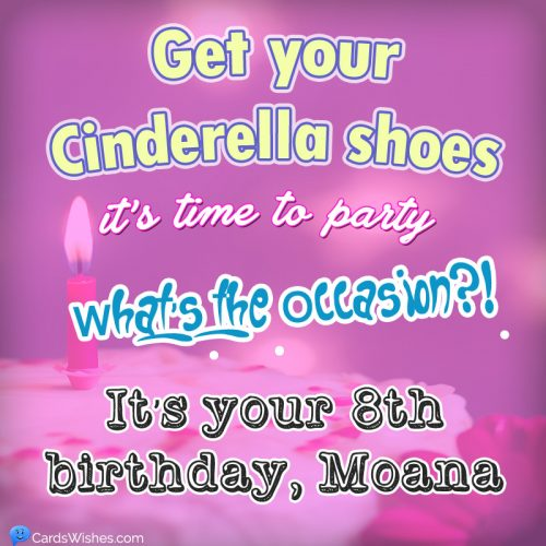 Get your Cindrella shoes, it's time to party. What's the occasions?! Its your 8th birthday, Moana.