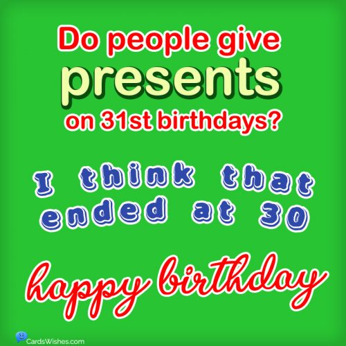 Do people give presents on 31st birthdays? I think that ended at 30. Happy Birthday!