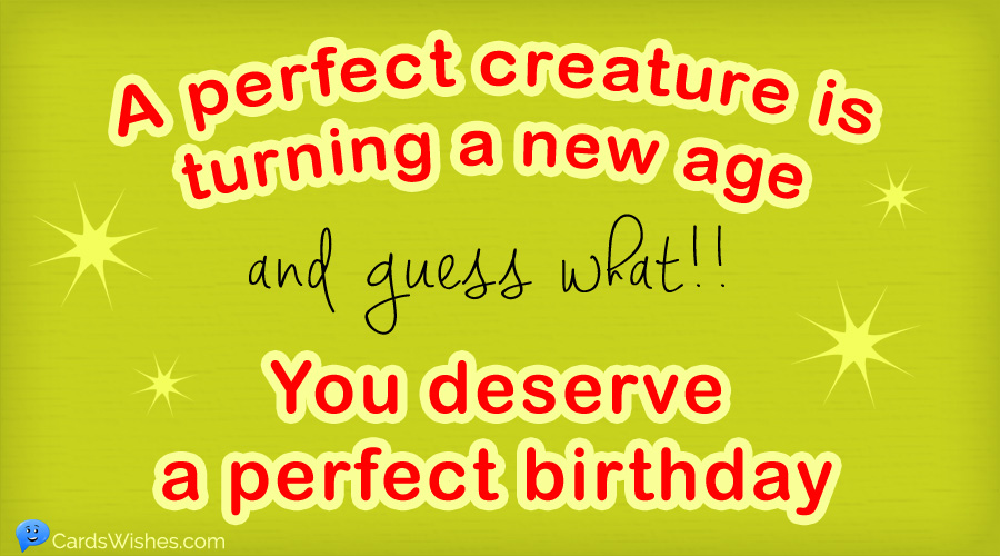 A perfect creature is turning a new age, and guess what!! You deserve a perfect birthday.