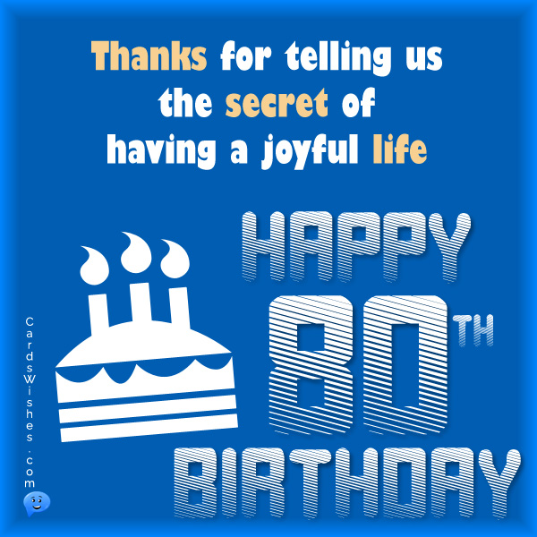 Thanks for telling us the secret of having a joyful life. Happy 80th Birthday!