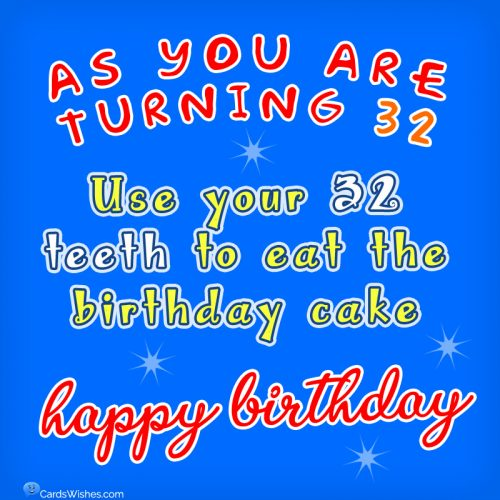 As you're turning 32, use your 32 teeth to eat the birthday cake.