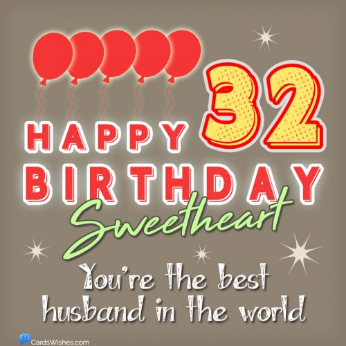 Happy 32nd Birthday, Sweetheart! You're the best husband in the world.