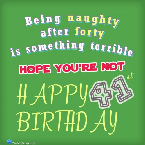 Being naughty after forty is something terrible. Hope you're not. Happy 41st Birthday!