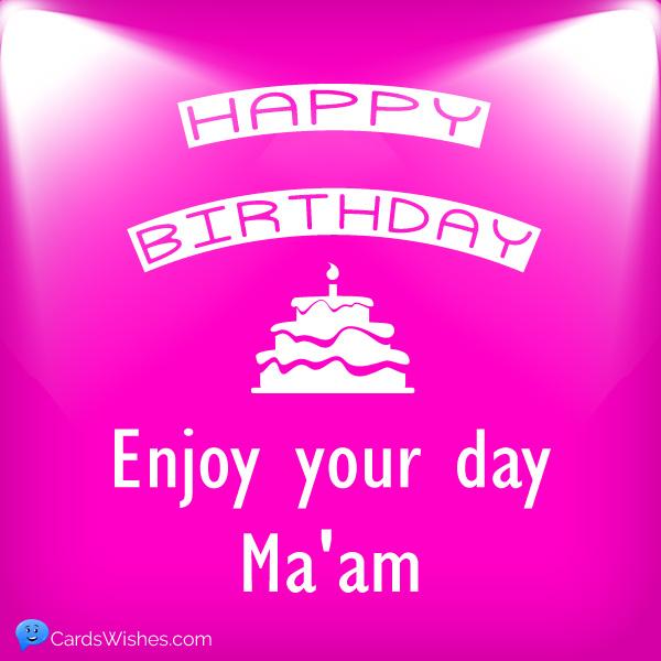 Happy Birthday! Enjoy your day ma'am.