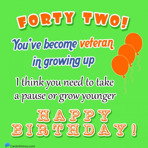 Forty two!You've become veteran in growing up. I think you need to take a pause or grow younger. HAPPY BIRTHDAY!