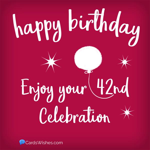 Happy Birthday! Enjoy your 42nd celebration.