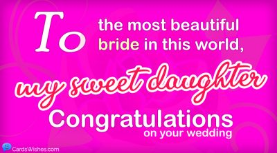 To the most beautiful bride in this world, my sweet daughter, congratulations on your wedding.