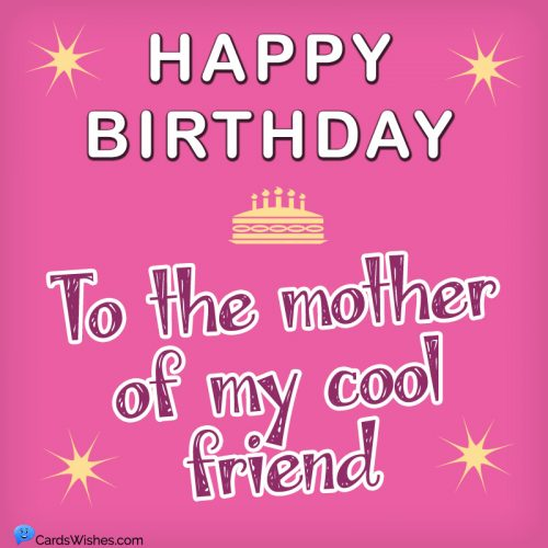 HAPPY BIRTHDAY to the mother of my cool friend.