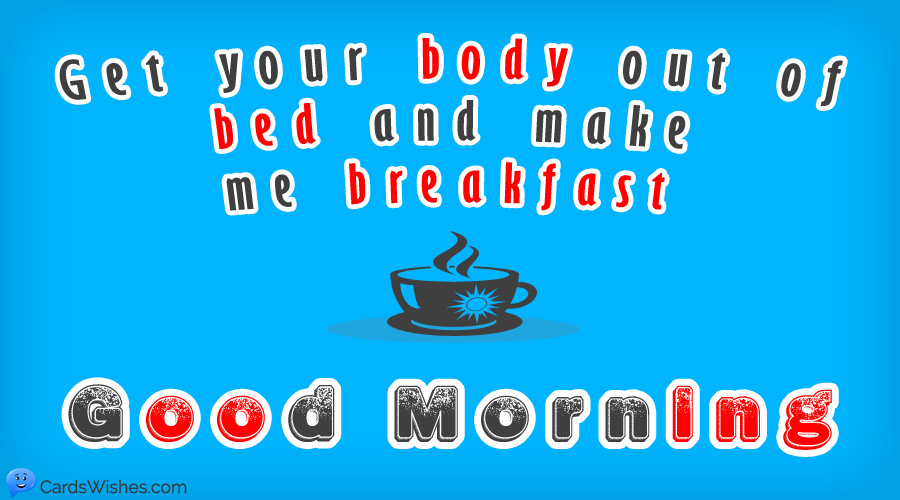 Get your body out of bed and make me breakfast. Good Morning!