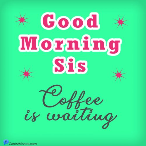 Good Morning, Sis! Coffee is waiting.