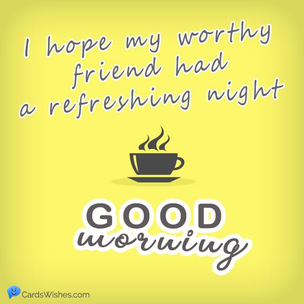 I hope my worthy friend had a refreshing night. Good Morning!